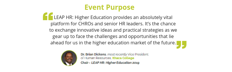 LEAP HR_ Higher Education provides an absolutely vitalplatform for CHROs and senior HR leaders. It's the chanceto exchange innovative ideas and practical st